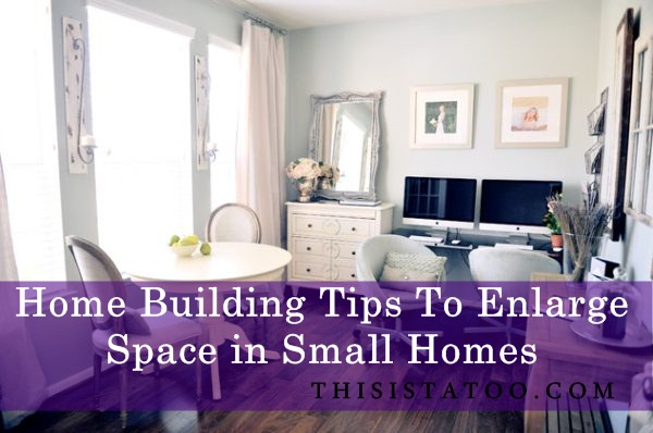 Home Building Tips To Enlarge Space in Small Homes